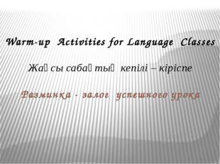 Warm-up Activities for Language Classes Жақсы сабақтың кепілі – кіріспе Разми