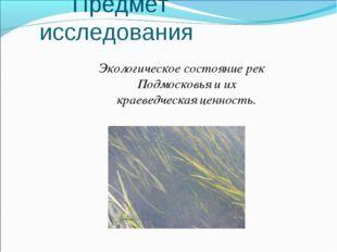 Предмет исследования Экологическое состояние рек Подмосковья и их краеведчес