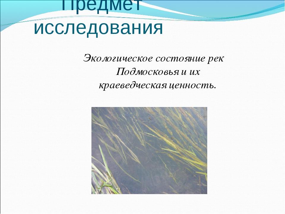 Предмет исследования Экологическое состояние рек Подмосковья и их краеведчес...