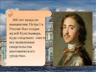 300 лет назад по инициативе Петра I в России был создан музей Кунсткамера, к