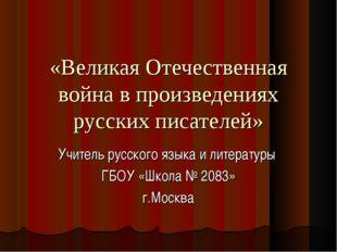 «Великая Отечественная война в произведениях русских писателей» Учитель русск