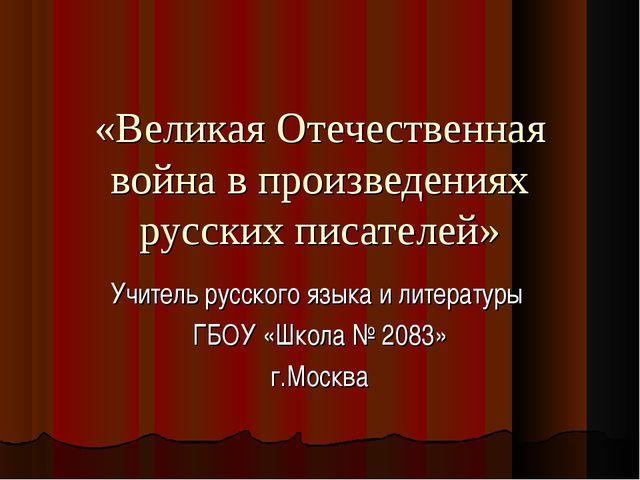 «Великая Отечественная война в произведениях русских писателей» Учитель русск...