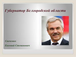 Губернатор Белгородской области Савченко Евгений Степанович