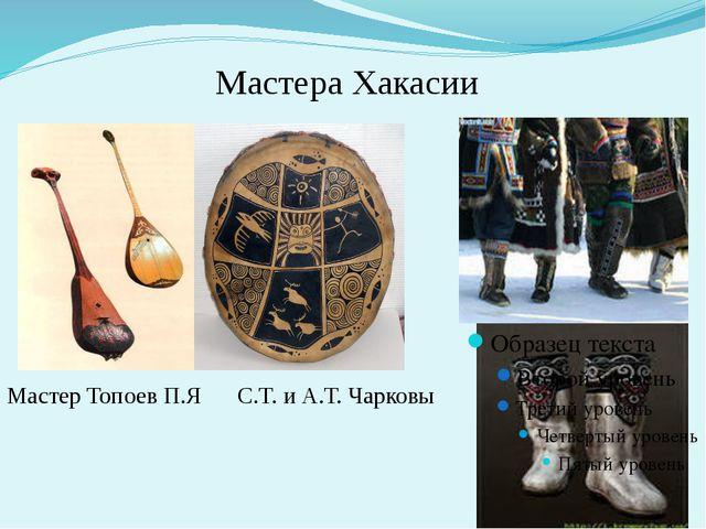 Мастера Хакасии Мастер Топоев П.Я С.Т. и А.Т. Чарковы