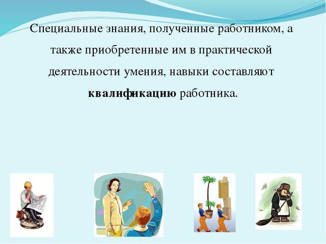 Специальные знания, полученные работником, а также приобретенные им в практич...