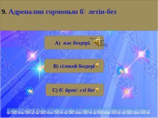 А) жас бездері. В) сілекей бездері С) бүйрекүсті без. 9. Aдреналин гормонын