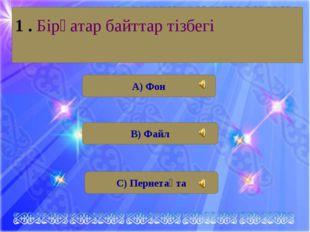 А) Фон В) Файл С) Пернетақта 1 . Бірқатар байттар тізбегі