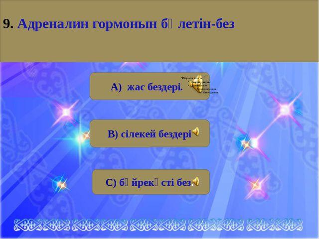 А) жас бездері. В) сілекей бездері С) бүйрекүсті без. 9. Aдреналин гормонын...