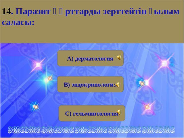 А) дерматология В) эндокринология С) гельминтология 14. Паразит құрттарды зе...