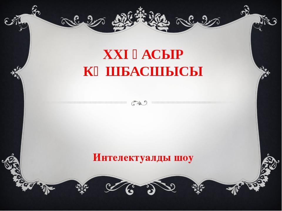 ХХІ ҒАСЫР КӨШБАСШЫСЫ Интелектуалды шоу
