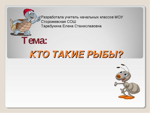 КТО ТАКИЕ РЫБЫ? Тема: Разработала учитель начальных классов МОУ Сторожевская...