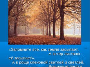 «Запомните все, как земля засыпает, А ветер листвою её засыпает». А в роще к