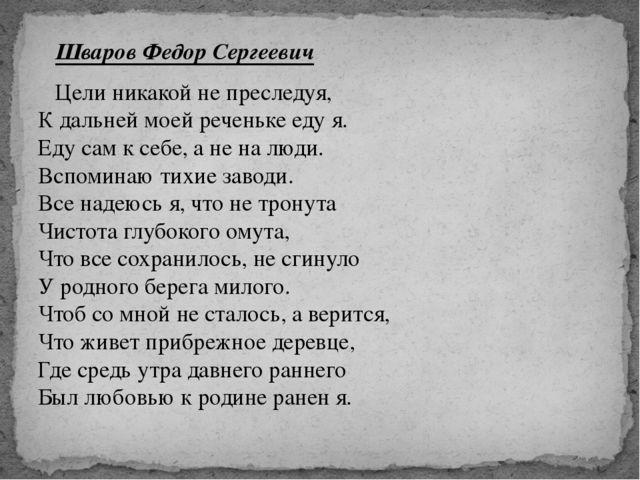 Шваров Федор Сергеевич Цели никакой не преследуя, К дальней моей реченьке ед...