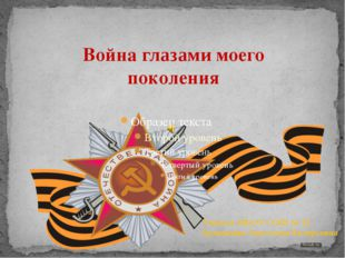 Война глазами моего поколения Учитель МБОУ СОШ № 12 Архипкина Анастасия Валер