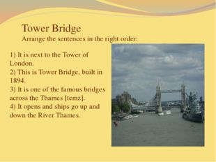 Tower Bridge Arrange the sentences in the right order: 1) It is next to the