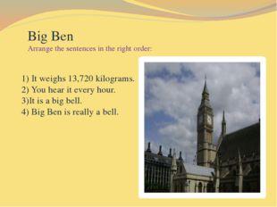 Big Ben Arrange the sentences in the right order: 1) It weighs 13,720 kilogr