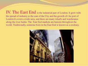IV. The East End is the industrial part of London. It grew with the spread o