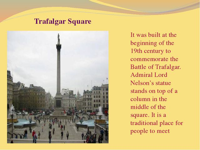 Trafalgar Square It was built at the beginning of the 19th century to commem...