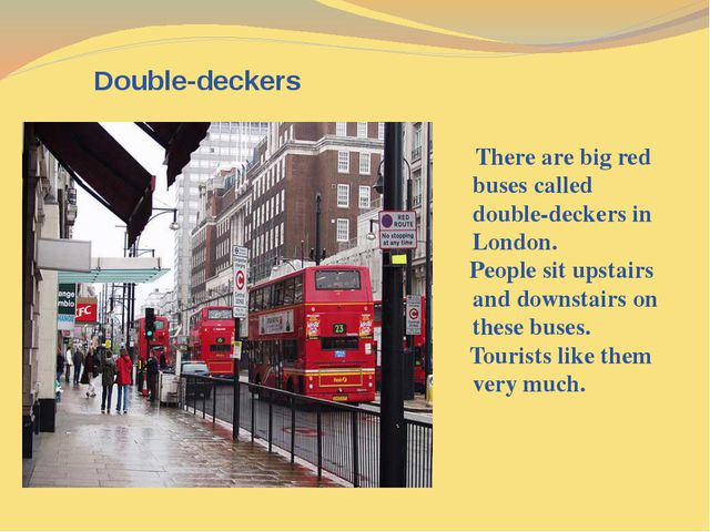 Double-deckers There are big red buses called double-deckers in London. Peop...