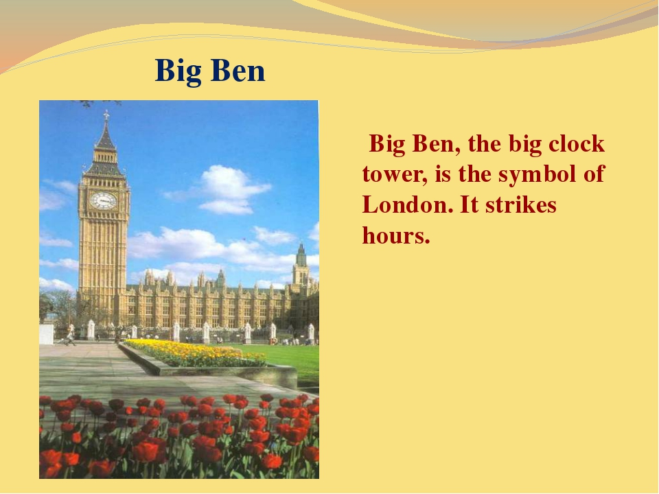 Big Ben Big Ben, the big clock tower, is the symbol of London. It strikes hou...
