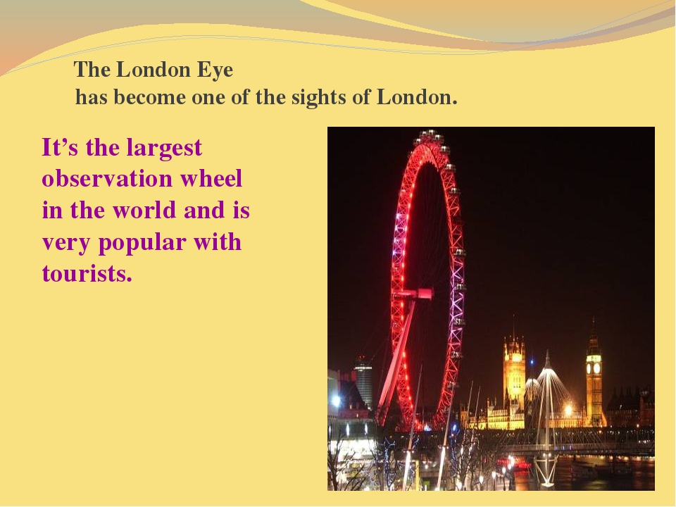 The London Eye has become one of the sights of London. It's the largest obse...