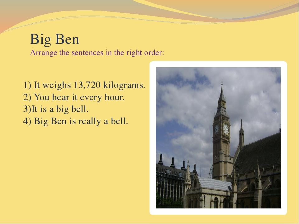 Big Ben Arrange the sentences in the right order: 1) It weighs 13,720 kilogr...