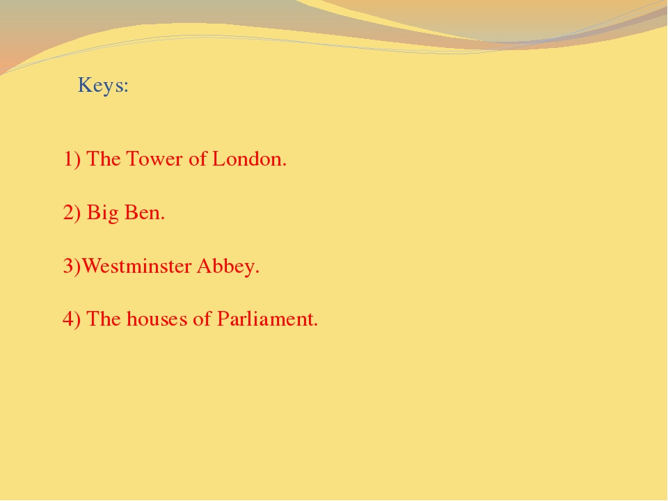 Keys: 1) The Tower of London. 2) Big Ben. 3)Westminster Abbey. 4) The houses...