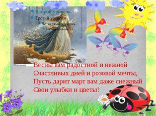 Весны вам радостной и нежной Счастливых дней и розовой мечты, Пусть дарит ма