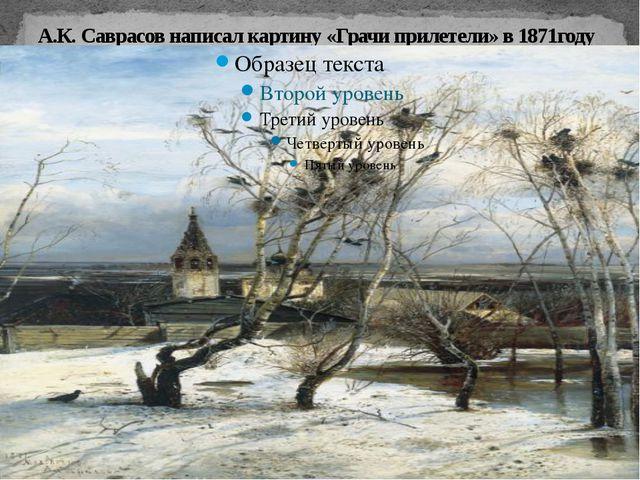 А.К. Саврасов написал картину «Грачи прилетели» в 1871году