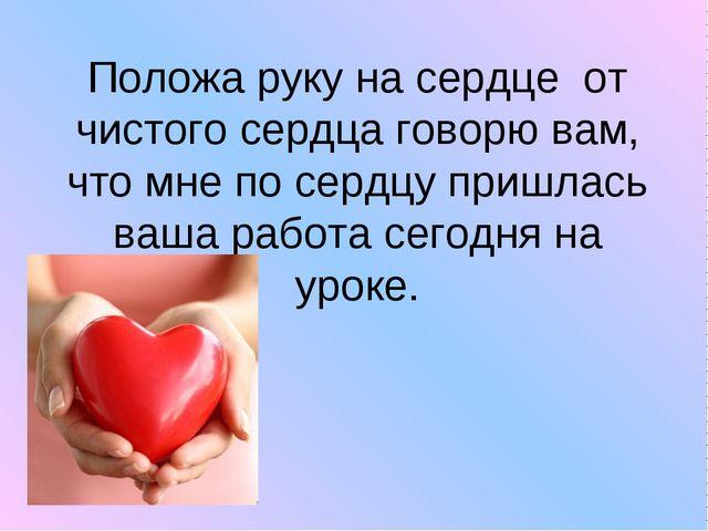 Положа руку на сердце от чистого сердца говорю вам, что мне по сердцу пришлас...