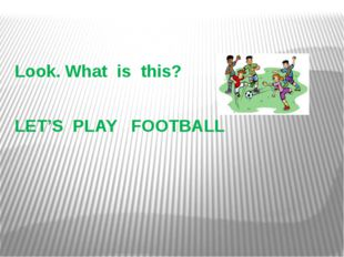 Look. What is this? LET'S PLAY FOOTBALL