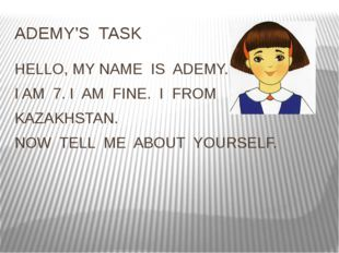 ADEMY'S TASK HELLO, MY NAME IS ADEMY. I AM 7. I AM FINE. I FROM KAZAKHSTAN. N
