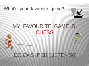 What's your favourite game? MY FAVOURITE GAME IS CHESS. DO EX 5 P 68 (LISTEN