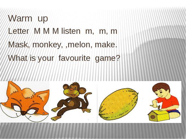Warm up Letter M M M listen m, m, m Mask, monkey, ,melon, make. What is your...