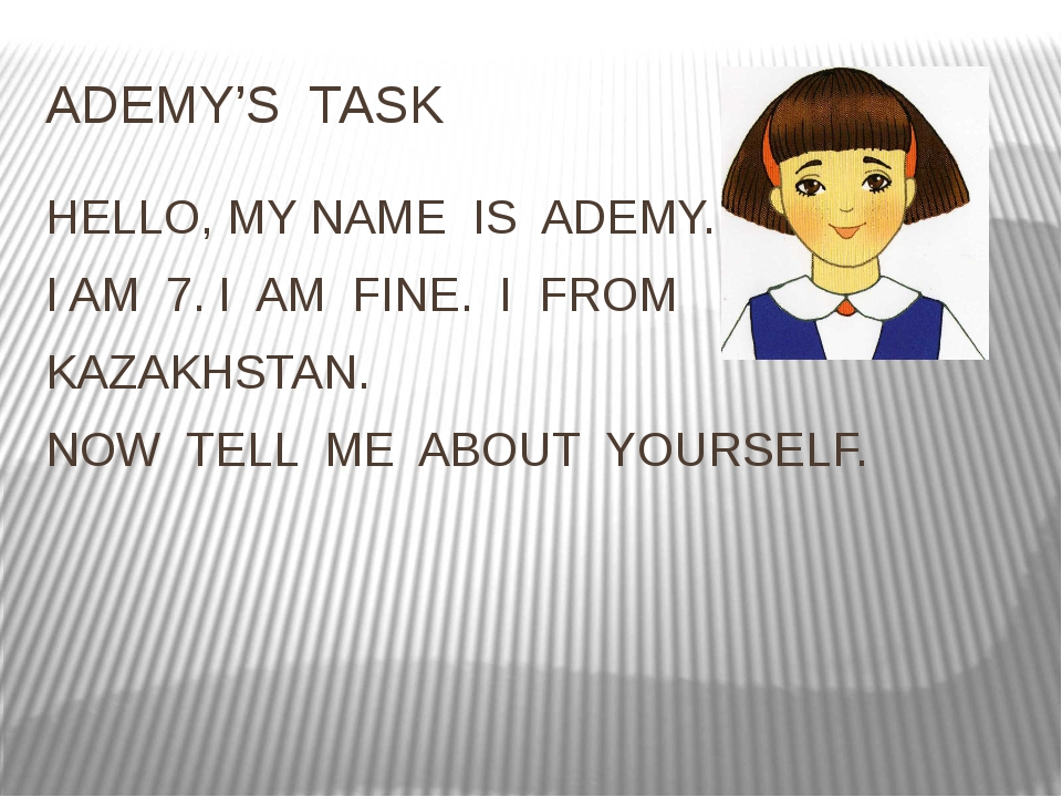 ADEMY'S TASK HELLO, MY NAME IS ADEMY. I AM 7. I AM FINE. I FROM KAZAKHSTAN. N...