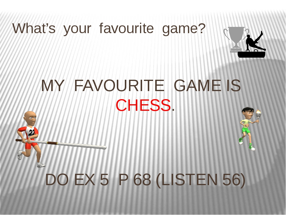 What's your favourite game? MY FAVOURITE GAME IS CHESS. DO EX 5 P 68 (LISTEN...