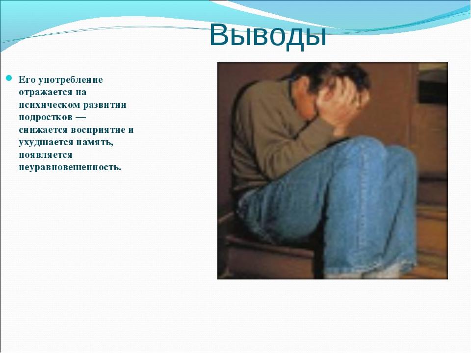 Выводы Его употребление отражается на психическом развитии подростков — снижа...