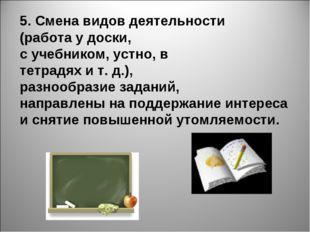5. Смена видов деятельности (работа у доски, с учебником, устно, в тетрадях и
