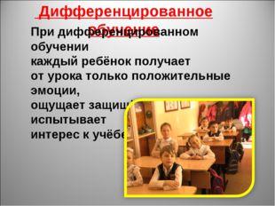 Дифференцированное обучение При дифференцированном обучении каждый ребёнок п