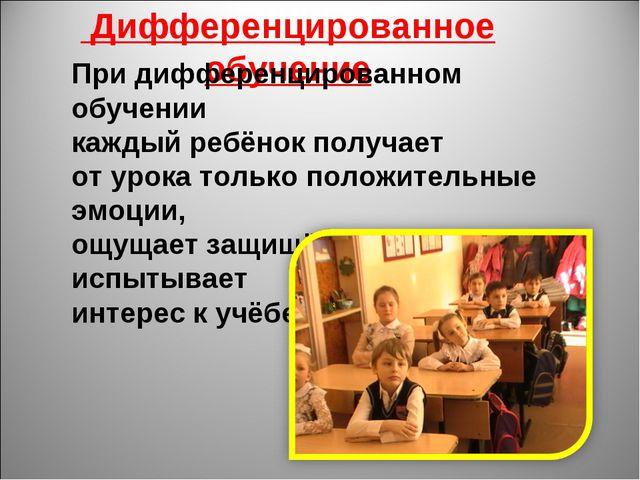 Дифференцированное обучение При дифференцированном обучении каждый ребёнок п...