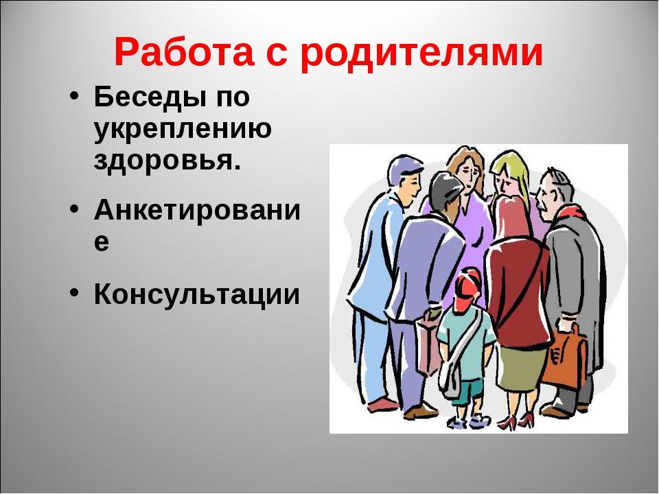Работа с родителями Беседы по укреплению здоровья. Анкетирование Консультации