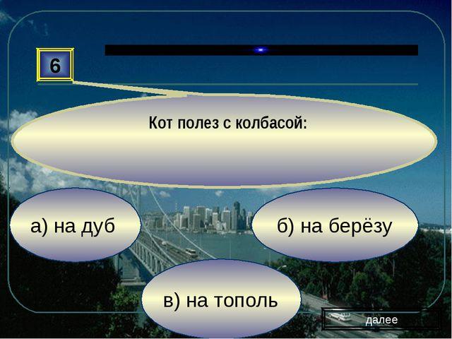 в) на тополь б) на берёзу а) на дуб 6 Кот полез с колбасой: далее