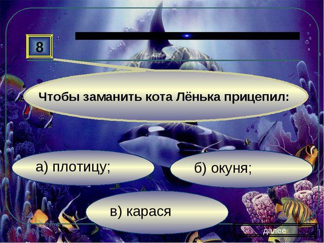 в) карася б) окуня; а) плотицу; 8 далее Чтобы заманить кота Лёнька прицепил:
