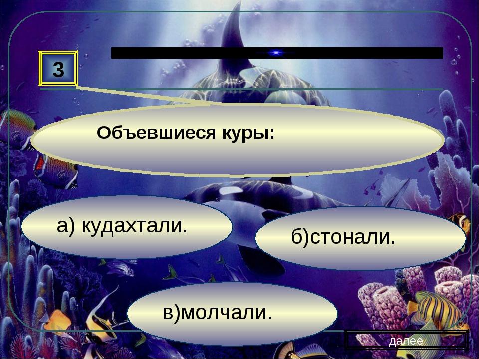 в)молчали. б)стонали. а) кудахтали. далее Объевшиеся куры: 3