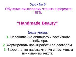 """Урок № 6. Обучение смысловому чтению в формате ЕГЭ. """"Handmade Beauty"""" Цель ур"""