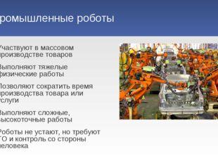 Промышленные роботы Участвуют в массовом производстве товаров Выполняют тяжел