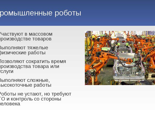 Промышленные роботы Участвуют в массовом производстве товаров Выполняют тяжел...