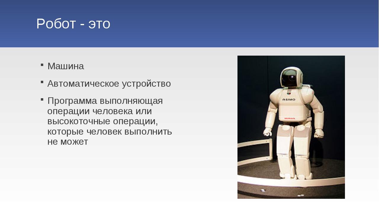 Робот - это Машина Автоматическое устройство Программа выполняющая операции ч...