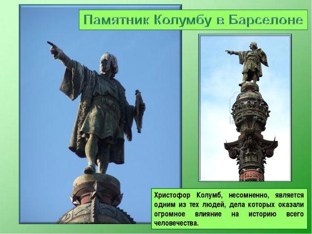 Христофор Колумб, несомненно, является одним из тех людей, дела которых оказа...