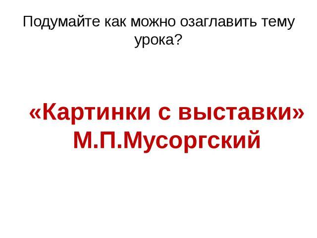 Подумайте как можно озаглавить тему урока? «Картинки с выставки» М.П.Мусоргский